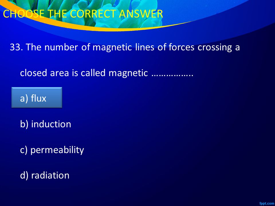 33. The number of magnetic lines of forces crossing a closed area is called magnetic ……………..