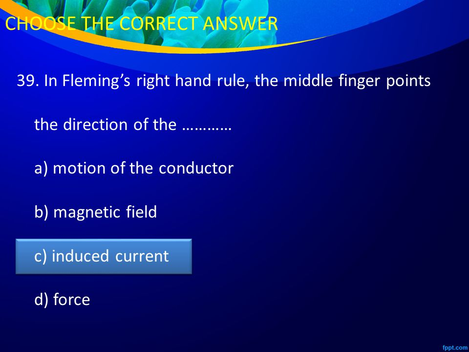 39. In Fleming's right hand rule, the middle finger points the direction of the ………… a) motion of the conductor b) magnetic field c) induced current d