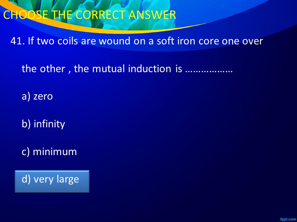 41. If two coils are wound on a soft iron core one over the other, the mutual induction is ……………… a) zero b) infinity c) minimum d) very large CHOOSE