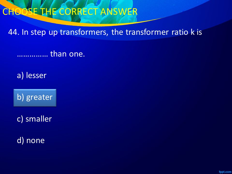 44. In step up transformers, the transformer ratio k is …………… than one.