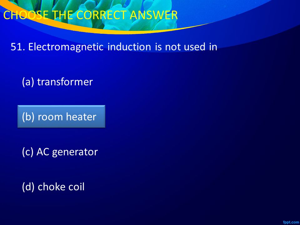 51. Electromagnetic induction is not used in (a) transformer (b) room heater (c) AC generator (d) choke coil CHOOSE THE CORRECT ANSWER