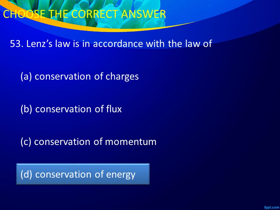 53. Lenz's law is in accordance with the law of (a) conservation of charges (b) conservation of flux (c) conservation of momentum (d) conservation of