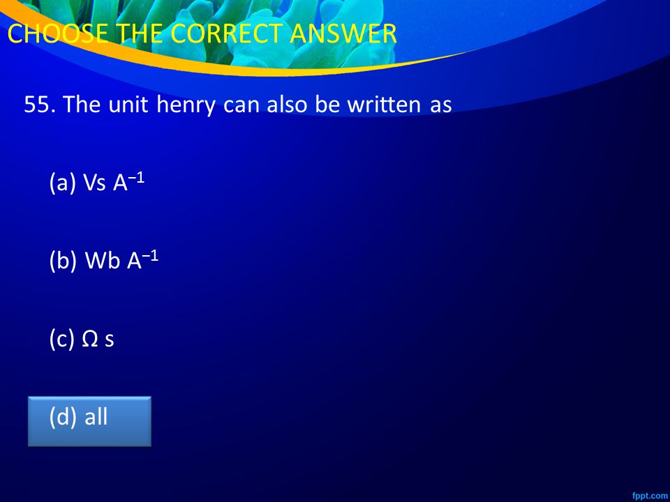 55. The unit henry can also be written as (a) Vs A −1 (b) Wb A −1 (c) Ω s (d) all CHOOSE THE CORRECT ANSWER