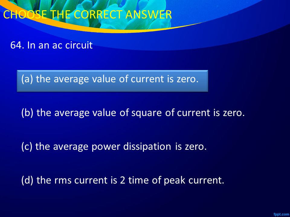 64. In an ac circuit (a) the average value of current is zero.