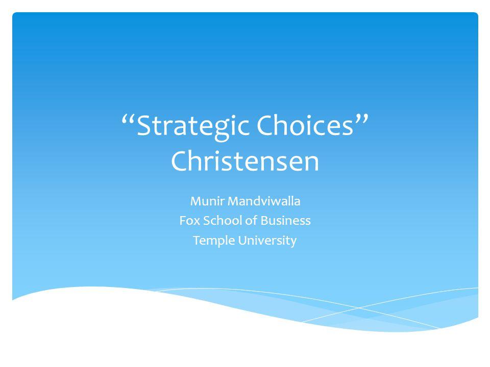 Strategic Choices Christensen Munir Mandviwalla Fox School of Business Temple University