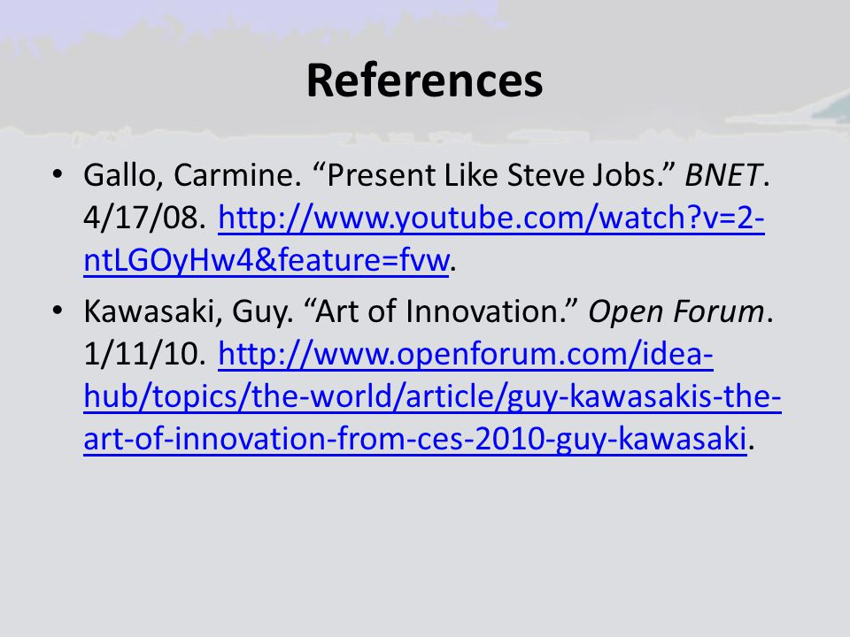 "References Gallo, Carmine. ""Present Like Steve Jobs."" BNET. 4/17/08. http://www.youtube.com/watch?v=2- ntLGOyHw4&feature=fvw.http://www.youtube.com/wa"