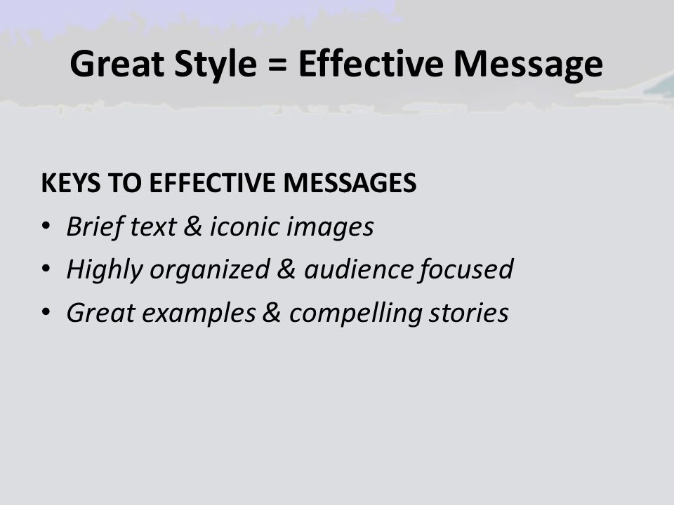 Great Style = Effective Message KEYS TO EFFECTIVE MESSAGES Brief text & iconic images Highly organized & audience focused Great examples & compelling