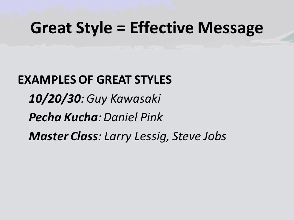 Great Style = Effective Message EXAMPLES OF GREAT STYLES 10/20/30: Guy Kawasaki Pecha Kucha: Daniel Pink Master Class: Larry Lessig, Steve Jobs