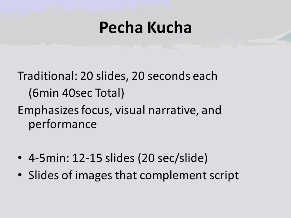 Pecha Kucha Traditional: 20 slides, 20 seconds each (6min 40sec Total) Emphasizes focus, visual narrative, and performance 4-5min: 12-15 slides (20 se