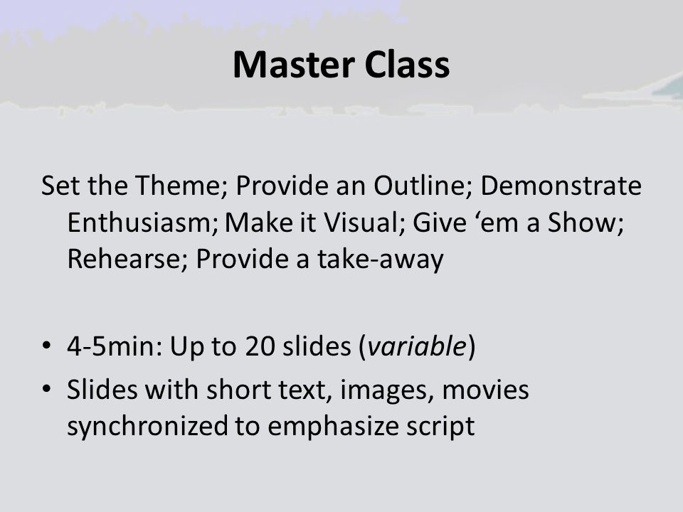 Master Class Set the Theme; Provide an Outline; Demonstrate Enthusiasm; Make it Visual; Give 'em a Show; Rehearse; Provide a take-away 4-5min: Up to 2