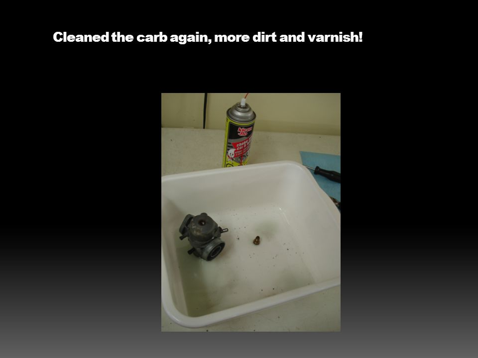 Cleaned the carb again, more dirt and varnish!