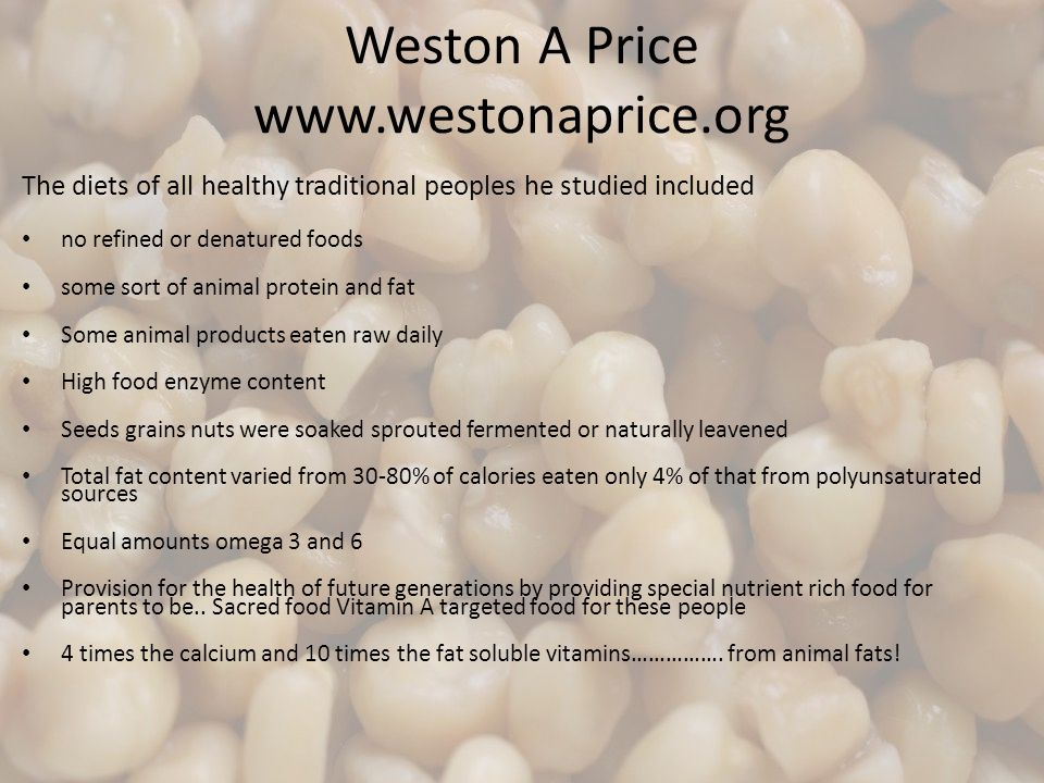 Weston A Price www.westonaprice.org The diets of all healthy traditional peoples he studied included no refined or denatured foods some sort of animal