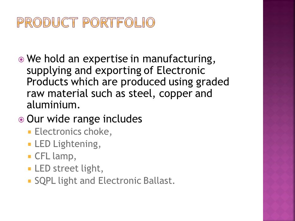  Durable  Energy efficient  Wide voltage range  Reliable performance  Weather resistance  Corrosion resistance These high quality electronic products are manufactured under the vigilance of quality auditors to ensure maintenance of industry standards.