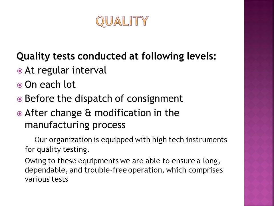 Quality tests conducted at following levels:  At regular interval  On each lot  Before the dispatch of consignment  After change & modification in