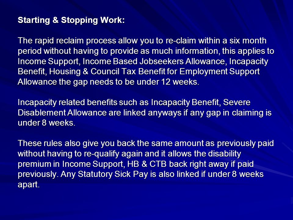 Starting & Stopping Work: The rapid reclaim process allow you to re-claim within a six month period without having to provide as much information, this applies to Income Support, Income Based Jobseekers Allowance, Incapacity Benefit, Housing & Council Tax Benefit for Employment Support Allowance the gap needs to be under 12 weeks.