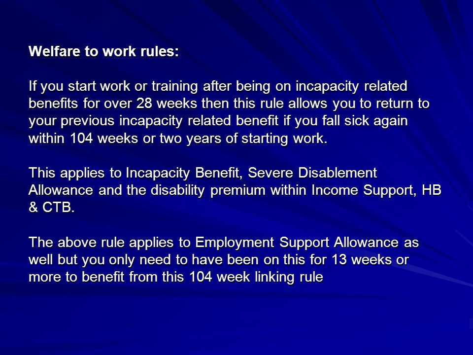 Welfare to work rules: If you start work or training after being on incapacity related benefits for over 28 weeks then this rule allows you to return to your previous incapacity related benefit if you fall sick again within 104 weeks or two years of starting work.