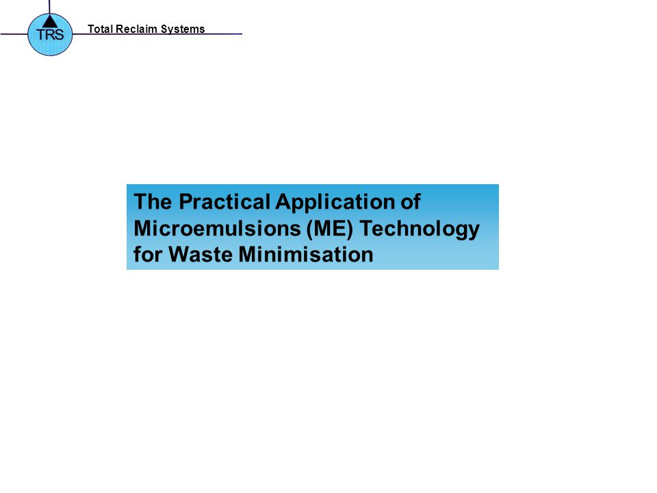 Total Reclaim Systems The Practical Application of Microemulsions (ME) Technology for Waste Minimisation