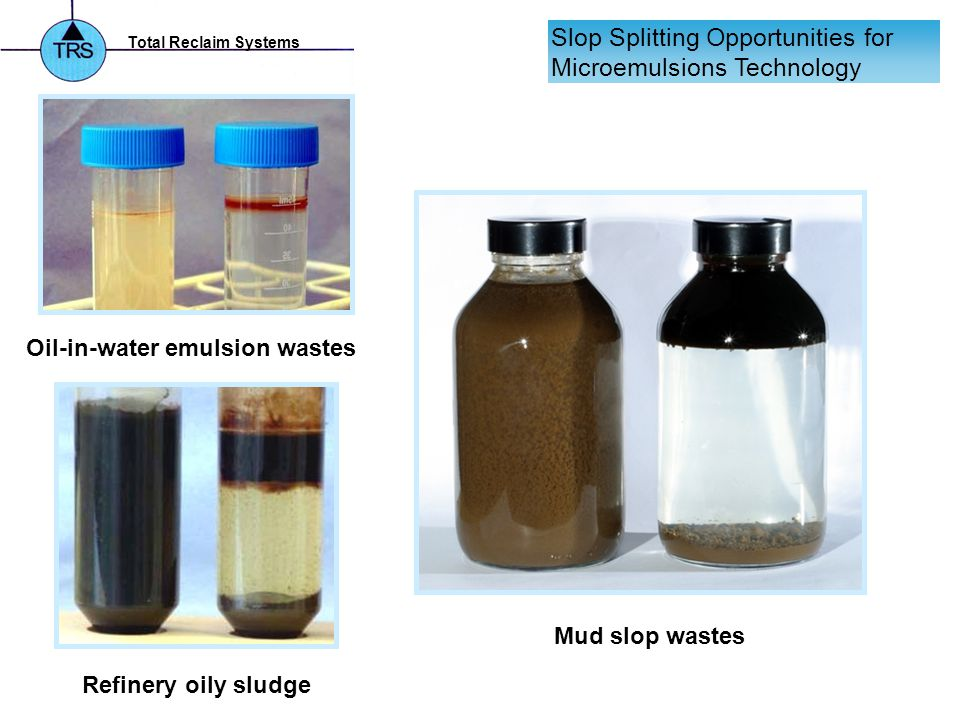 Total Reclaim Systems Slop Splitting Opportunities for Microemulsions Technology Oil-in-water emulsion wastes Refinery oily sludge Mud slop wastes
