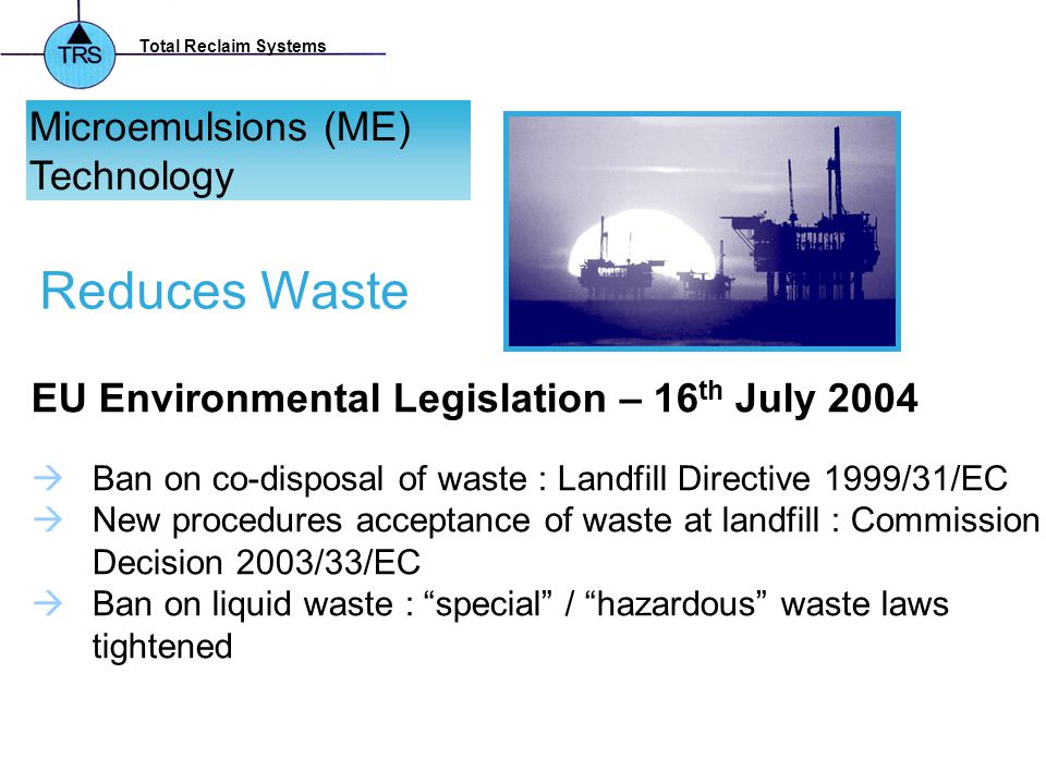 Total Reclaim Systems Microemulsions (ME) Technology EU Environmental Legislation – 16 th July 2004  Ban on co-disposal of waste : Landfill Directive 1999/31/EC  New procedures acceptance of waste at landfill : Commission Decision 2003/33/EC  Ban on liquid waste : special / hazardous waste laws tightened Reduces Waste