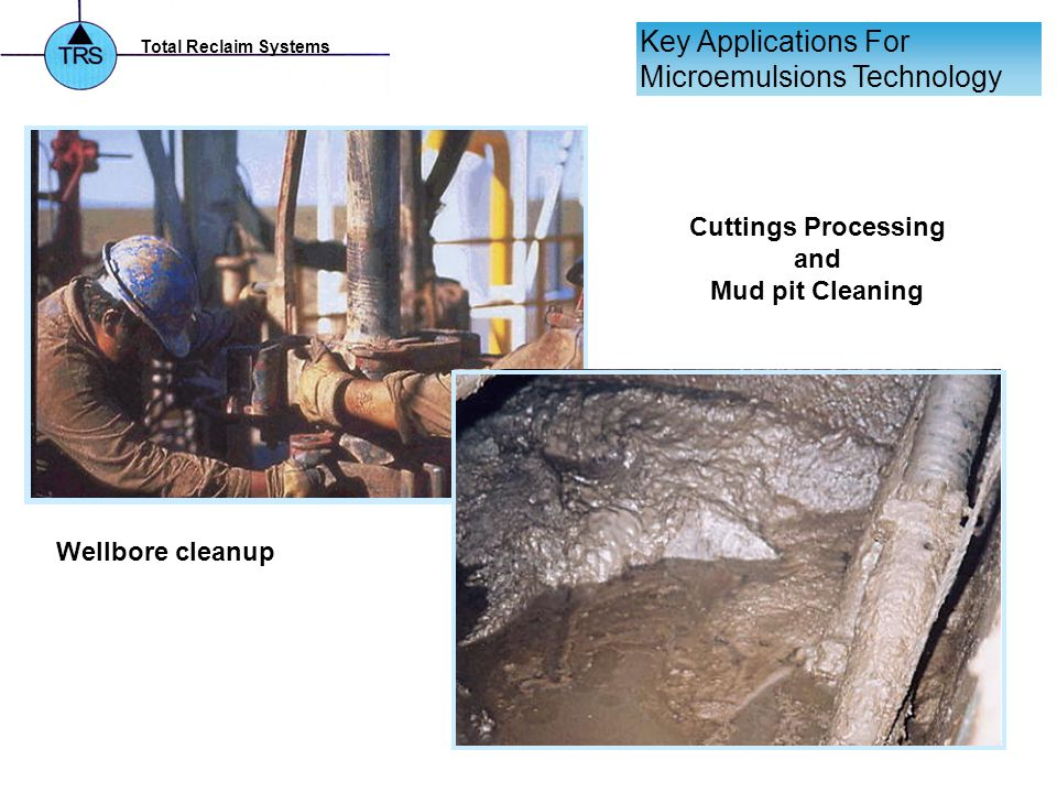 Total Reclaim Systems Key Applications For Microemulsions Technology Wellbore cleanup Cuttings Processing and Mud pit Cleaning