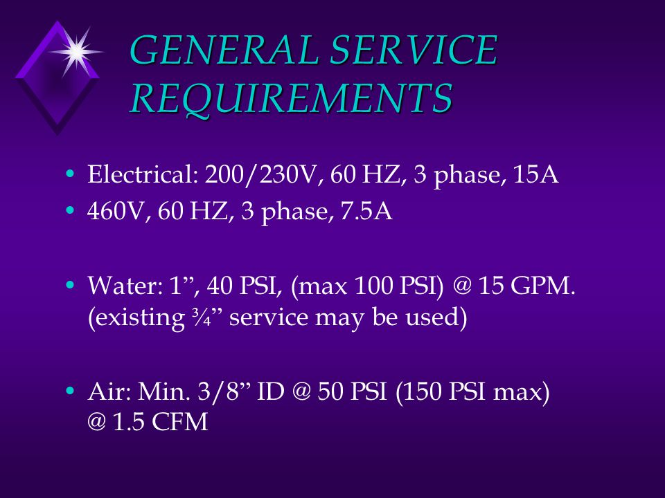 GENERAL SERVICE REQUIREMENTS Electrical: 200/230V, 60 HZ, 3 phase, 15A 460V, 60 HZ, 3 phase, 7.5A Water: 1 , 40 PSI, (max 100 PSI) @ 15 GPM.