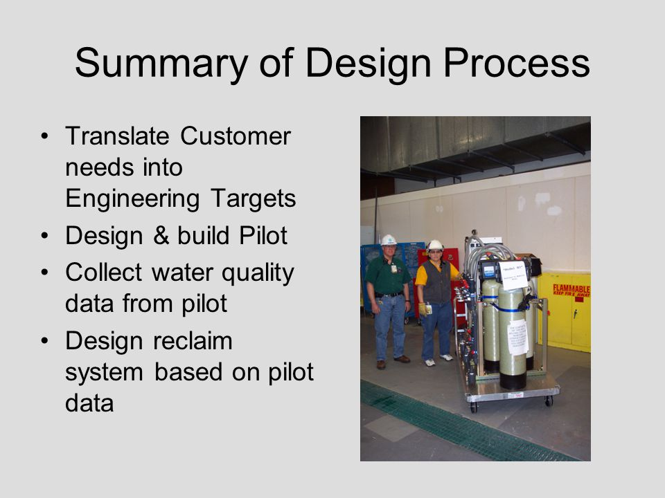 Phase 1: Pilot Design & Testing Key Design Decisions –Reverse Osmosis –Mobility –Flexible Hoses –Bypasses –Removable Components Startup, Testing, & Data –Data Collected for various combinations of pretreatment –Test results determined component selection and anti- scalant treatment