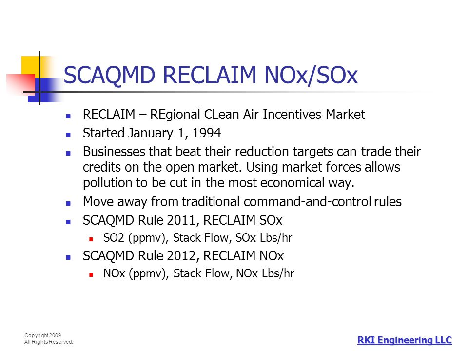 Copyright 2009. All Rights Reserved. RKI Engineering LLC SCAQMD RECLAIM NOx/SOx RECLAIM – REgional CLean Air Incentives Market Started January 1, 1994