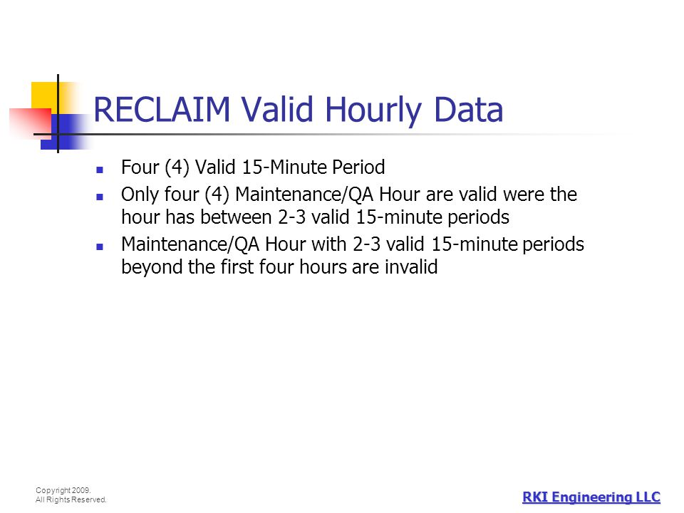 Copyright 2009. All Rights Reserved. RKI Engineering LLC RECLAIM Valid Hourly Data Four (4) Valid 15-Minute Period Only four (4) Maintenance/QA Hour a