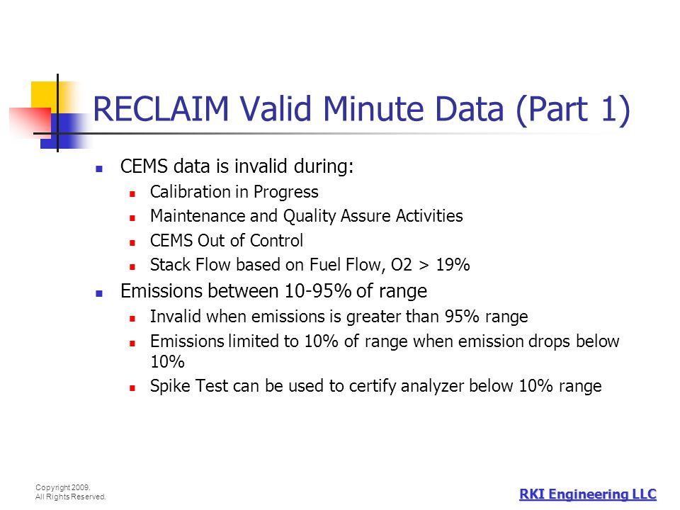 Copyright 2009. All Rights Reserved. RKI Engineering LLC RECLAIM Valid Minute Data (Part 1) CEMS data is invalid during: Calibration in Progress Maint