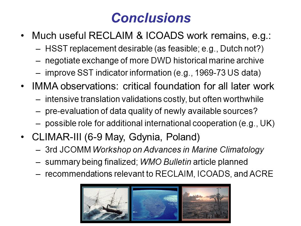 Conclusions Much useful RECLAIM & ICOADS work remains, e.g.: –HSST replacement desirable (as feasible; e.g., Dutch not?) –negotiate exchange of more DWD historical marine archive –improve SST indicator information (e.g., 1969-73 US data) IMMA observations: critical foundation for all later work –intensive translation validations costly, but often worthwhile –pre-evaluation of data quality of newly available sources.