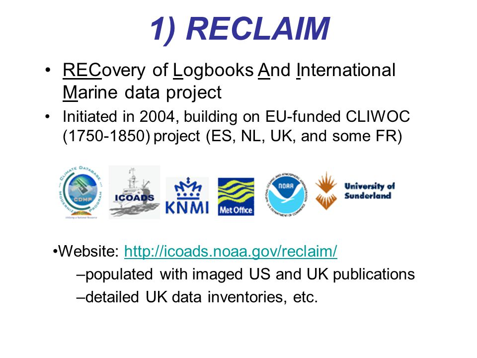 1) RECLAIM RECovery of Logbooks And International Marine data project Initiated in 2004, building on EU-funded CLIWOC (1750-1850) project (ES, NL, UK, and some FR) Website: http://icoads.noaa.gov/reclaim/http://icoads.noaa.gov/reclaim/ –populated with imaged US and UK publications –detailed UK data inventories, etc.