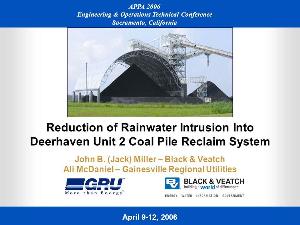 April 9-12, 2006 APPA 2006 Engineering & Operations Technical Conference Sacramento, California Reduction of Rainwater Intrusion Into Deerhaven Unit 2 Coal Pile Reclaim System John B.