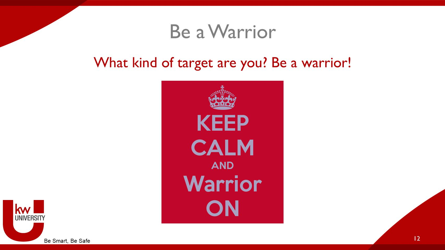 Be a Warrior What kind of target are you Be a warrior! 12 Be Smart, Be Safe