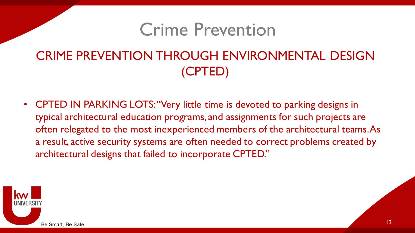 Crime Prevention CRIME PREVENTION THROUGH ENVIRONMENTAL DESIGN (CPTED) CPTED IN PARKING LOTS: Very little time is devoted to parking designs in typical architectural education programs, and assignments for such projects are often relegated to the most inexperienced members of the architectural teams.