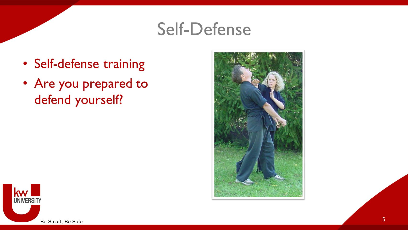 Self-Defense Self-defense training Are you prepared to defend yourself 5 Be Smart, Be Safe