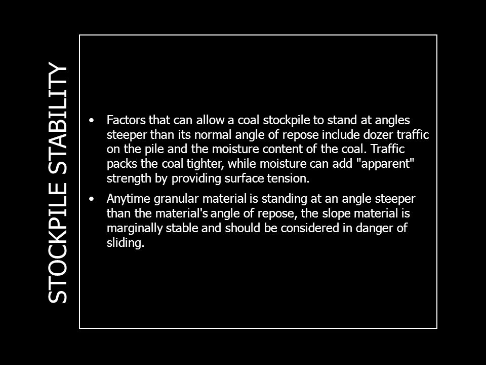 STOCKPILE STABILITY Factors that can allow a coal stockpile to stand at angles steeper than its normal angle of repose include dozer traffic on the pile and the moisture content of the coal.