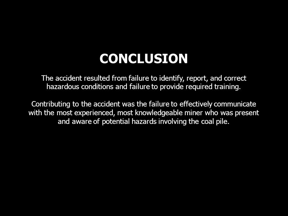 CONCLUSION The accident resulted from failure to identify, report, and correct hazardous conditions and failure to provide required training.