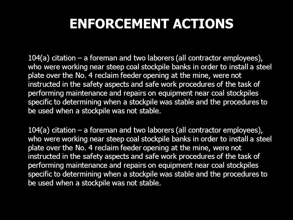 ENFORCEMENT ACTIONS 104(a) citation – a foreman and two laborers (all contractor employees), who were working near steep coal stockpile banks in order to install a steel plate over the No.
