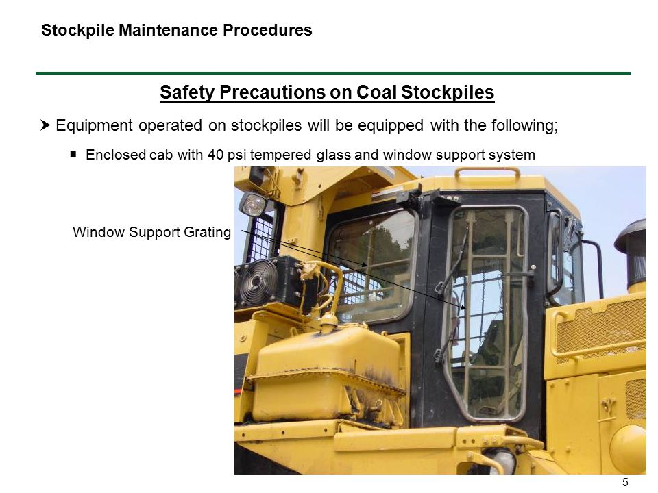 5 Safety Precautions on Coal Stockpiles  Equipment operated on stockpiles will be equipped with the following; Stockpile Maintenance Procedures  Enclosed cab with 40 psi tempered glass and window support system Window Support Grating