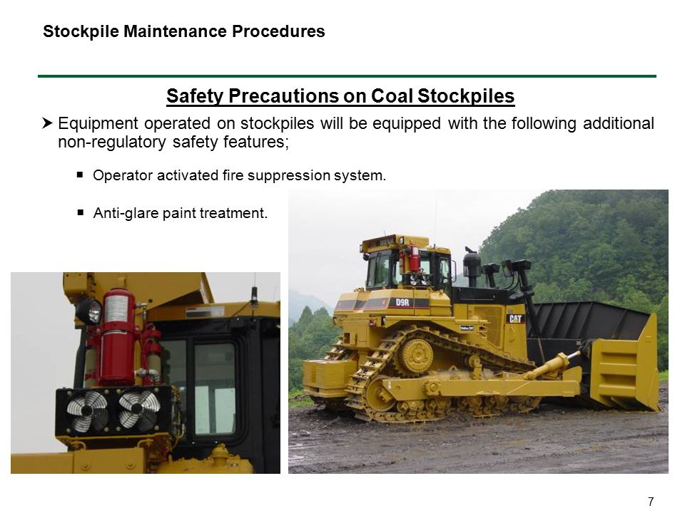 7 Safety Precautions on Coal Stockpiles  Equipment operated on stockpiles will be equipped with the following additional non-regulatory safety features; Stockpile Maintenance Procedures  Anti-glare paint treatment.