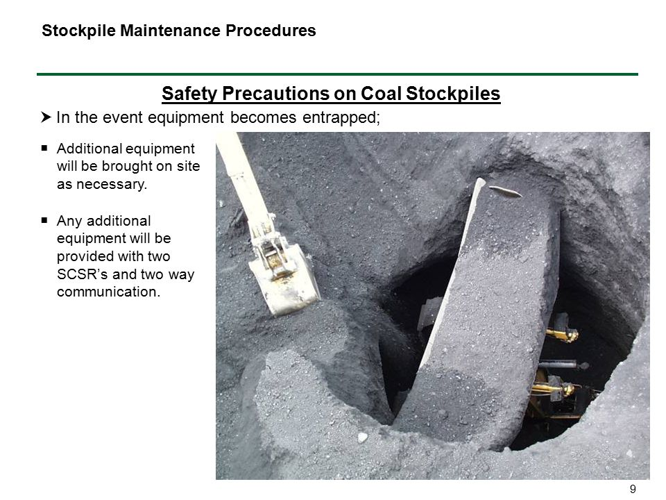 9 Safety Precautions on Coal Stockpiles  In the event equipment becomes entrapped; Stockpile Maintenance Procedures  Additional equipment will be brought on site as necessary.