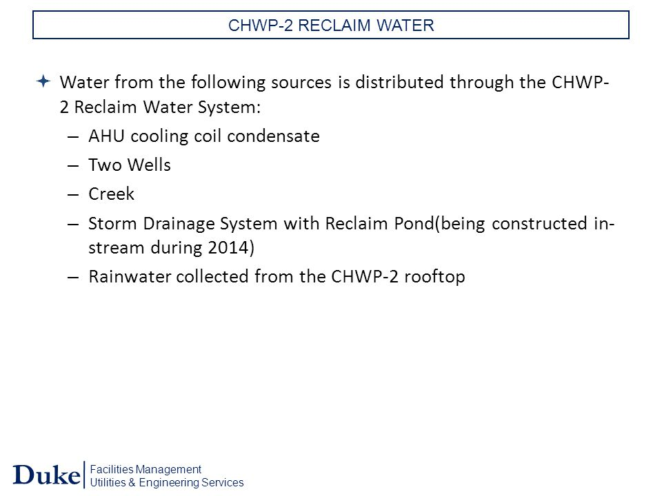 Facilities Management Utilities & Engineering Services Duke CHWP-2 RECLAIM WATER  Water from the following sources is distributed through the CHWP- 2 Reclaim Water System: – AHU cooling coil condensate – Two Wells – Creek – Storm Drainage System with Reclaim Pond(being constructed in- stream during 2014) – Rainwater collected from the CHWP-2 rooftop