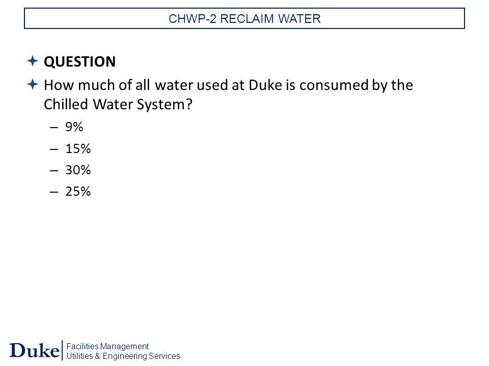 Facilities Management Utilities & Engineering Services Duke CHWP-2 RECLAIM WATER  QUESTION  How much of all water used at Duke is consumed by the Chilled Water System.