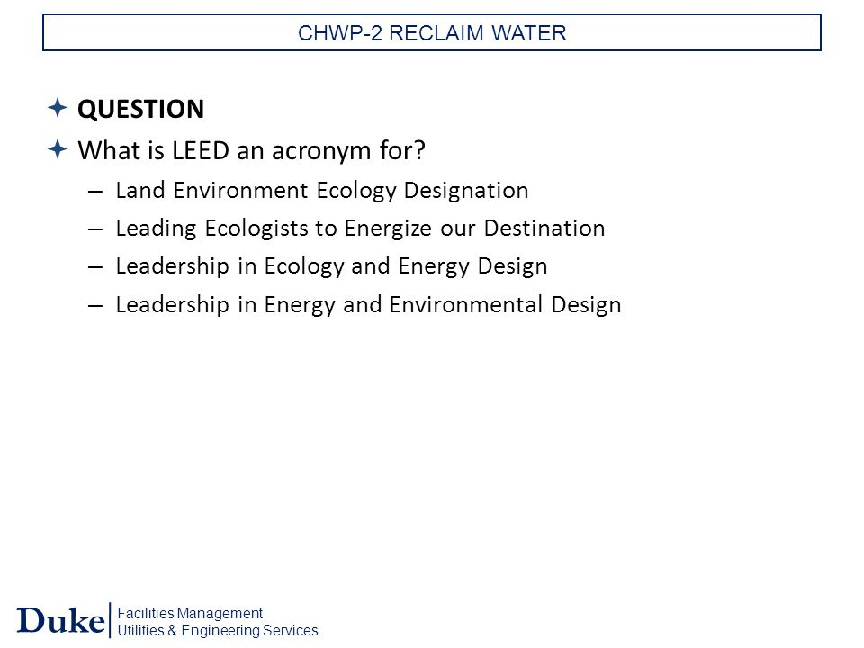 Facilities Management Utilities & Engineering Services Duke CHWP-2 RECLAIM WATER  QUESTION  What is LEED an acronym for.