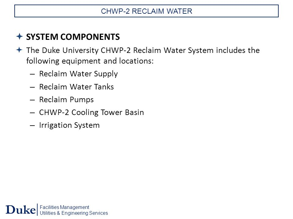 Facilities Management Utilities & Engineering Services Duke CHWP-2 RECLAIM WATER  SYSTEM COMPONENTS  The Duke University CHWP-2 Reclaim Water System includes the following equipment and locations: – Reclaim Water Supply – Reclaim Water Tanks – Reclaim Pumps – CHWP-2 Cooling Tower Basin – Irrigation System
