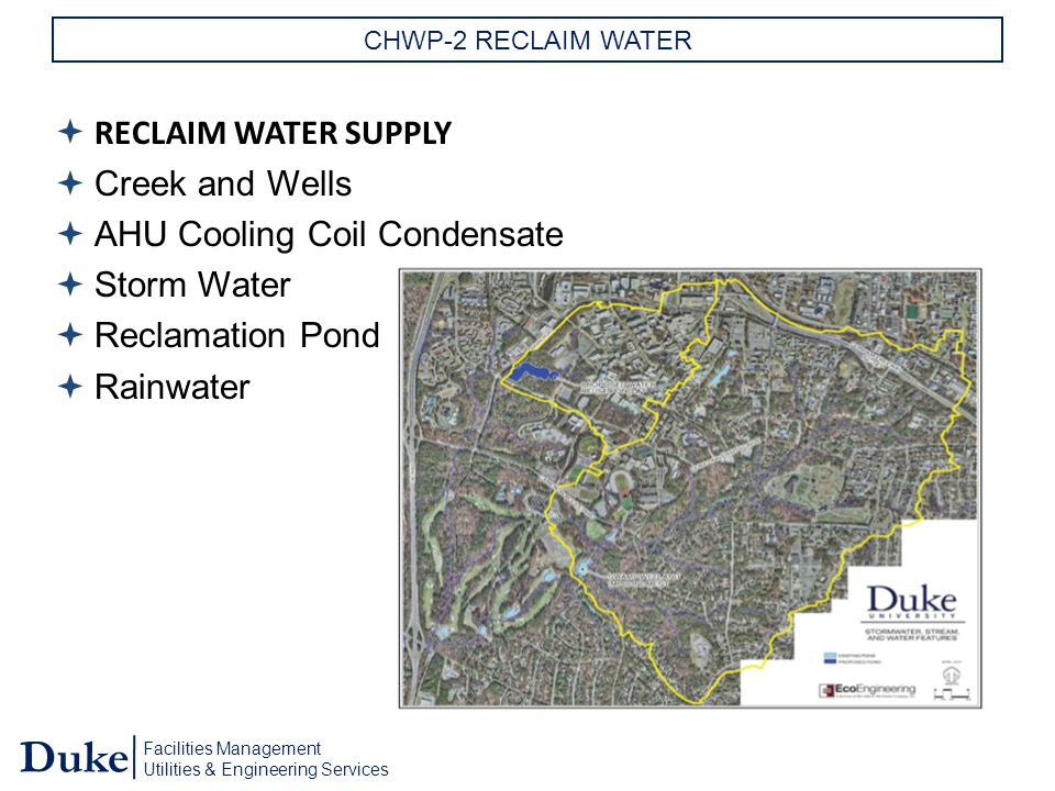 Facilities Management Utilities & Engineering Services Duke CHWP-2 RECLAIM WATER  RECLAIM WATER SUPPLY  Creek and Wells  AHU Cooling Coil Condensate  Storm Water  Reclamation Pond  Rainwater