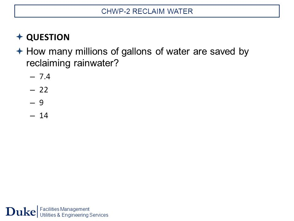 Facilities Management Utilities & Engineering Services Duke CHWP-2 RECLAIM WATER  QUESTION  How many millions of gallons of water are saved by reclaiming rainwater.