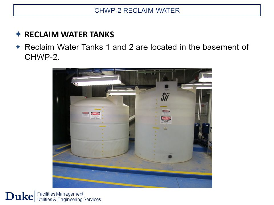 Facilities Management Utilities & Engineering Services Duke CHWP-2 RECLAIM WATER  RECLAIM WATER TANKS  Reclaim Water Tanks 1 and 2 are located in the basement of CHWP-2.