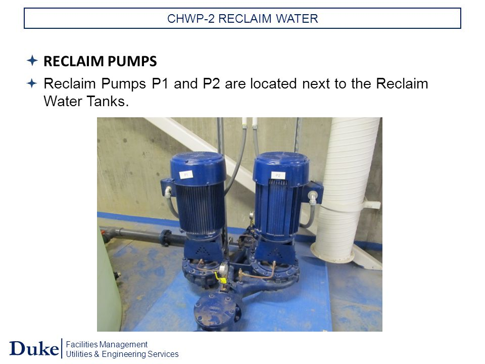 Facilities Management Utilities & Engineering Services Duke CHWP-2 RECLAIM WATER  RECLAIM PUMPS  Reclaim Pumps P1 and P2 are located next to the Reclaim Water Tanks.