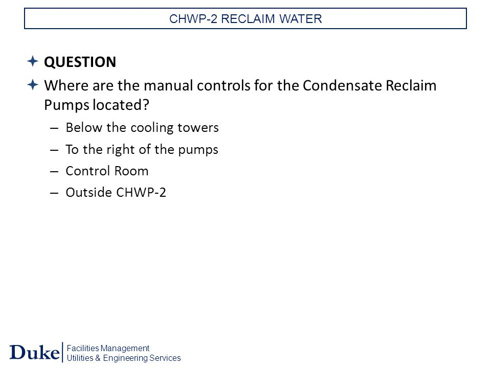 Facilities Management Utilities & Engineering Services Duke CHWP-2 RECLAIM WATER  QUESTION  Where are the manual controls for the Condensate Reclaim Pumps located.